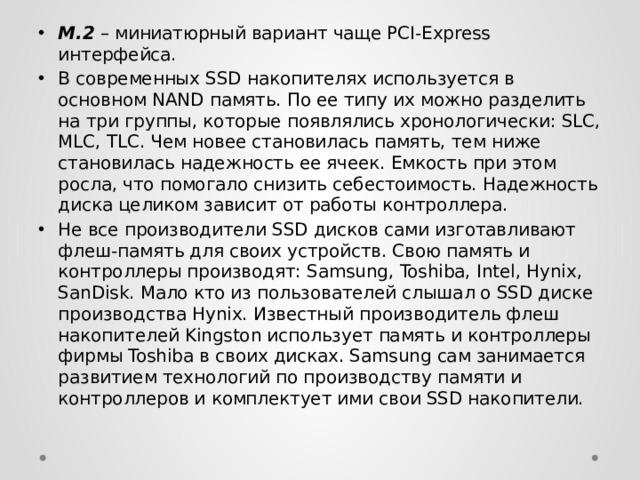 M.2 – миниатюрный вариант чаще PCI-Express интерфейса. В современных SSD накопителях используется в основном NAND память. По ее типу их можно разделить на три группы, которые появлялись хронологически: SLC, MLC, TLC. Чем новее становилась память, тем ниже становилась надежность ее ячеек. Емкость при этом росла, что помогало снизить себестоимость. Надежность диска целиком зависит от работы контроллера. Не все производители SSD дисков сами изготавливают флеш-память для своих устройств. Свою память и контроллеры производят: Samsung, Toshiba, Intel, Hynix, SanDisk. Мало кто из пользователей слышал о SSD диске производства Hynix. Известный производитель флеш накопителей Kingston использует память и контроллеры фирмы Toshiba в своих дисках. Samsung сам занимается развитием технологий по производству памяти и контроллеров и комплектует ими свои SSD накопители.