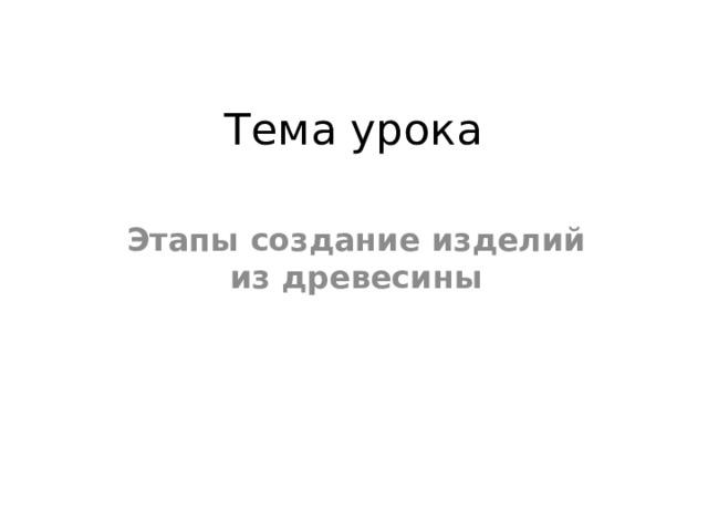 Тема урока Этапы создание изделий из древесины