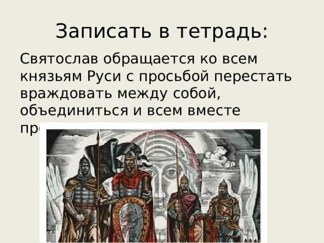Записать в тетрадь: Святослав обращается ко всем князьям Руси с просьбой перестать враждовать между собой, объединиться и всем вместе прогнать половцев.