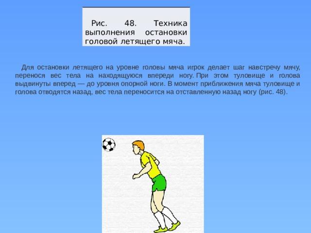 Рис. 48. Техника выполнения остановки головой летящего мяча. Для остановки летящего на уровне головы мяча игрок делает шаг навстречу мячу, перенося вес тела на находящуюся впереди ногу.При этом туловище и голова выдвинуты вперед — до уровня опорной ноги.В момент приближения мяча туловище и голова отводятся назад, вес тела переносится на отставленную назад ногу (рис. 48).