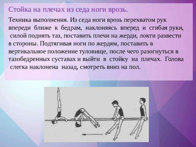 Стойка на плечах из седа ноги врозь. Техника выполнения. Из седа ноги врозь перехватом рук впереди ближе к бедрам, наклоняясь вперед и сгибая руки, силой поднять таз, поставить плечи на жерди, локти развести в стороны. Подтягивая ноги по жердям, поставить в вертикальное положение туловище, после чего разогнуться в тазобедренных суставах и выйти в стойку на плечах. Голова слегка наклонена назад, смотреть вниз на пол.