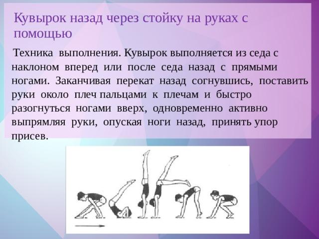 Кувырок назад через стойку на руках с помощью  Техника выполнения. Кувырок выполняется из седа с наклоном вперед или после седа назад с прямыми ногами. Заканчивая перекат назад согнувшись, поставить руки около плеч пальцами к плечам и быстро разогнуться ногами вверх, одновременно активно выпрямляя руки, опуская ноги назад, принять упор присев.