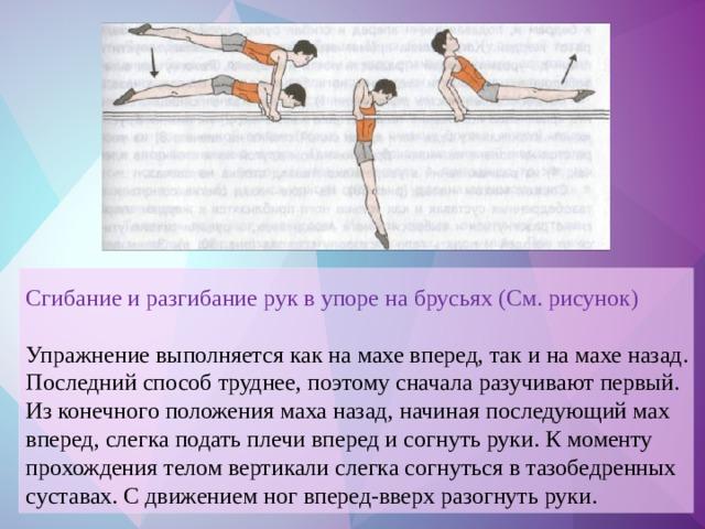Сгибание и разгибание рук в упоре на брусьях (См. рисунок) Упражнение выполняется как на махе вперед, так и на махе назад. Последний способ труднее, поэтому сначала разучивают первый. Из конечного положения маха назад, начиная последующий мах вперед, слегка подать плечи вперед и согнуть руки. К моменту прохождения телом вертикали слегка согнуться в тазобедренных суставах. С движением ног вперед-вверх разогнуть руки.