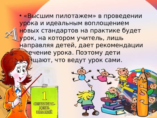 «Высшим пилотажем» в проведении урока и идеальным воплощением новых стандартов на практике будет урок, на котором учитель, лишь направляя детей, дает рекомендации в течение урока. Поэтому дети ощущают, что ведут урок сами.