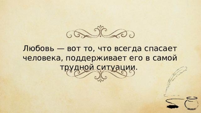 Любовь — вот то, что всегда спасает человека, поддерживает его в самой трудной ситуации.