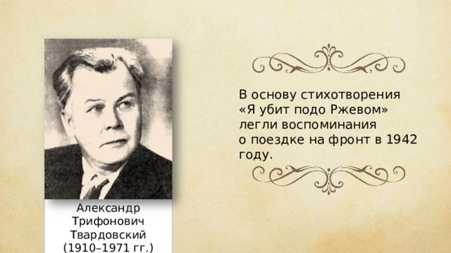 В основу стихотворения «Я убит подо Ржевом» легли воспоминания о поездке на фронт в 1942 году. Александр Трифонович Твардовский (1910–1971 гг.)