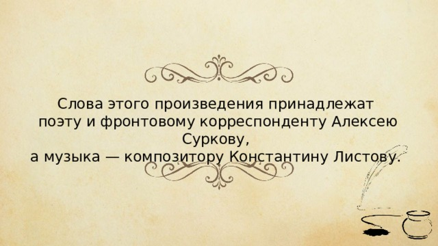Слова этого произведения принадлежат поэту и фронтовому корреспонденту Алексею Суркову, а музыка — композитору Константину Листову.
