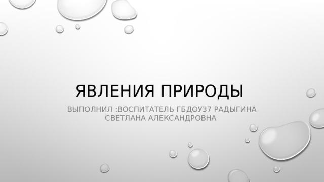 Явления природы Выполнил :воспитатель ГБДОУ37 Радыгина Светлана Александровна