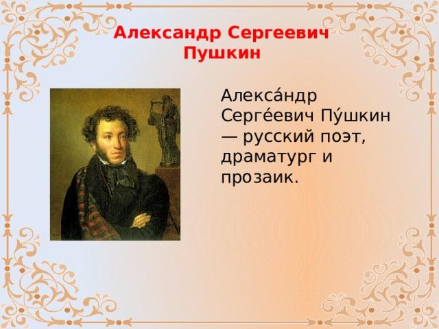 Александр Сергеевич Пушкин Алекса́ндр Серге́евич Пу́шкин — русский поэт, драматург и прозаик.