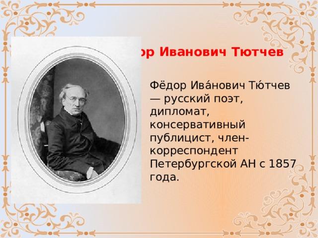 Федор Иванович Тютчев Фёдор Ива́нович Тю́тчев — русский поэт, дипломат, консервативный публицист, член-корреспондент Петербургской АН с 1857 года.