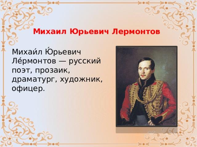 Михаил Юрьевич Лермонтов Михаи́л Ю́рьевич Ле́рмонтов — русский поэт, прозаик, драматург, художник, офицер.