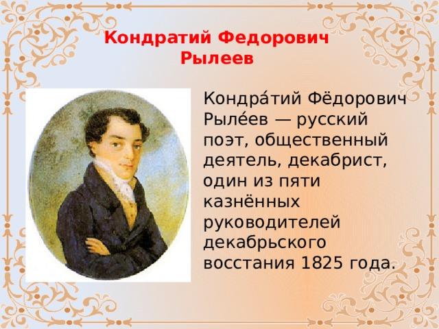 Кондратий Федорович Рылеев Кондра́тий Фёдорович Рыле́ев — русский поэт, общественный деятель, декабрист, один из пяти казнённых руководителей декабрьского восстания 1825 года.