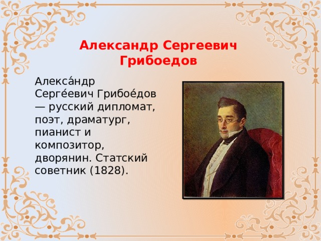 Александр Сергеевич Грибоедов Алекса́ндр Серге́евич Грибое́дов — русский дипломат, поэт, драматург, пианист и композитор, дворянин. Статский советник (1828).