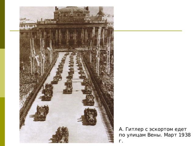А. Гитлер с эскортом едет по улицам Вены. Март 1938 г.