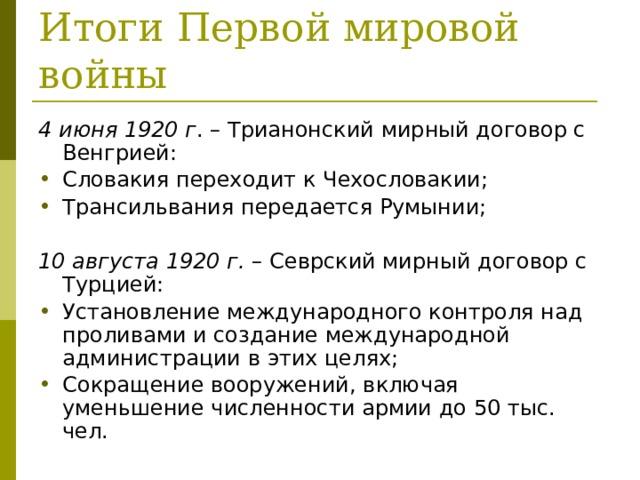 Итоги Первой мировой войны 4 июня 1920 г . – Трианонский мирный договор с Венгрией: Словакия переходит к Чехословакии; Трансильвания передается Румынии;  10 августа 1920 г. – Севрский мирный договор с Турцией: