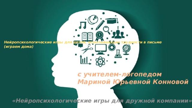 Нейропсихологические игры для детей, испытывающих трудности в письме (играем дома)       с учителем-логопедом Мариной Юрьевной Конновой   «Нейропсихологические игры для дружной компании»