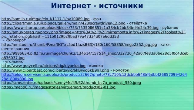 Интернет - источники http://samlib.ru/img/e/elx_l/1117-1/bv10089.jpg  - фон http://clipartmania.ru/uploads/gallery/main/428/screwdriver-12.png  - отвёртка https://www.shurup.ua/upload/iblock/753/7535086851c1a384cb2bb84bd4d24c39.jpg  - рубанок http://amur-bereg.ru/proxy.php?image=http%3A%2F%2Fmirremonta.info%2Fimages%2Ftoolset%2Fpic_rotation.jpg&hash=111b0129b29bad79a47d34d07e6dd353 – коловорот http://amstool.ru/thumb/Pzeaf8GTxL5od1luzsBEfQ/180r160/58858/imgp2352.jpg.jpg  - ключ шестигранник http://9986634.p.fl2.fo.ru/image/chunk2/134614/157514_shop/332720_42a07fe83a0be28d5f0c43ceba836037.jpg  - угольник http://www.graycell.ru/picture/big/kiyanka.jpg  - киянка http://www.clipartbest.com/cliparts/yio/6kB/yio6kB9nT.png  - молоток http://seldom.servisen.su/uploads/product/32662/photo/78c710fc12dcbbb648bf6dbbf26857099426428d_800x800.jpg http://scms.enter.ru/uploads/sunny/4c/45/62/thumb_bc7a_product_550.jpeg  https://meb96.ru/images/stories/virtuemart/product/02-01.jpg