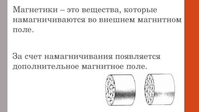 Магнетики – это вещества, которые намагничиваются во внешнем магнитном поле. За счет намагничивания появляется дополнительное магнитное поле.