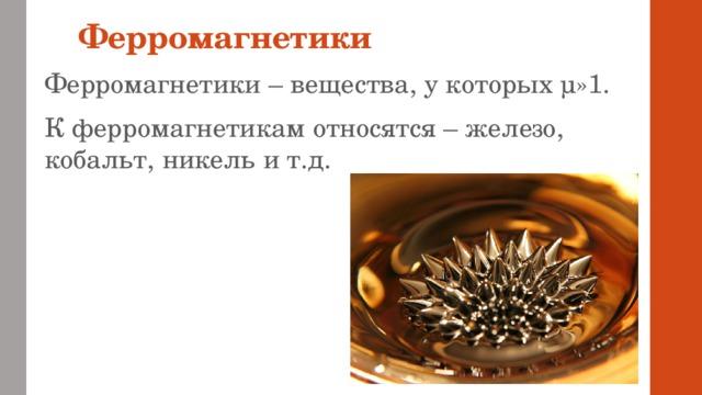 Ферромагнетики Ферромагнетики – вещества, у которых µ»1. К ферромагнетикам относятся – железо, кобальт, никель и т.д.