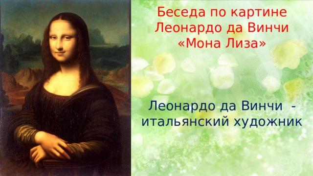 Беседа по картине Леонардо да Винчи «Мона Лиза» Леонардо да Винчи - итальянский художник