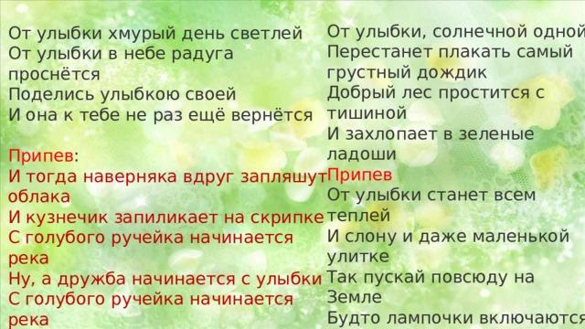 От улыбки, солнечной одной  Перестанет плакать самый грустный дождик  Добрый лес простится с тишиной  И захлопает в зеленые ладоши Припев  От улыбки станет всем теплей  И слону и даже маленькой улитке  Так пускай повсюду на Земле  Будто лампочки включаются улыбки Припев От улыбки хмурый день светлей  От улыбки в небе радуга проснётся  Поделись улыбкою своей  И она к тебе не раз ещё вернётся   Припев :  И тогда наверняка вдруг запляшут облака  И кузнечик запиликает на скрипке  С голубого ручейка начинается река  Ну, а дружба начинается с улыбки  С голубого ручейка начинается река  Ну, а дружба начинается с улыбки