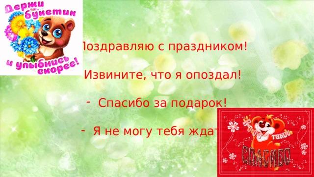 Поздравляю с праздником! Извините, что я опоздал! Спасибо за подарок! Я не могу тебя ждать!