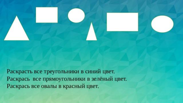 Раскрасть все треугольники в синий цвет. Раскрась все прямоугольники в зелёный цвет. Раскрась все овалы в красный цвет.