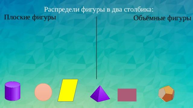 Распредели фигуры в два столбика: Плоские фигуры Объёмные фигуры
