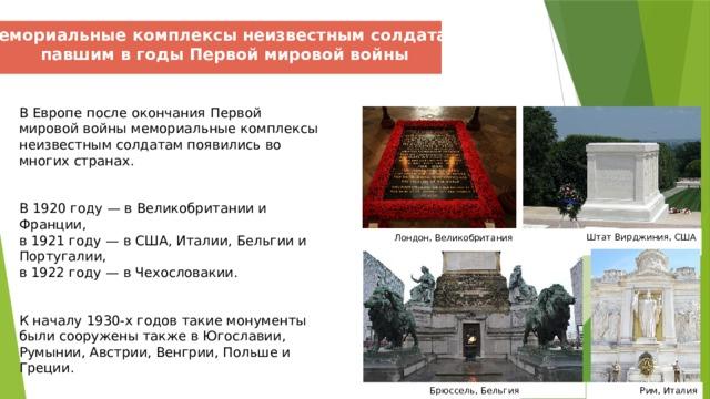Мемориальные комплексы неизвестным солдатам, павшим в годы Первой мировой войны В Европе после окончания Первой мировой войны мемориальные комплексы неизвестным солдатам появились во многих странах.    В 1920 году — в Великобритании и Франции,  в 1921 году — в США, Италии, Бельгии и Португалии,  в 1922 году — в Чехословакии.   К началу 1930-х годов такие монументы были сооружены также в Югославии, Румынии, Австрии, Венгрии, Польше и Греции. Штат Вирджиния, США  Лондон, Великобритания  Брюссель, Бельгия Рим, Италия