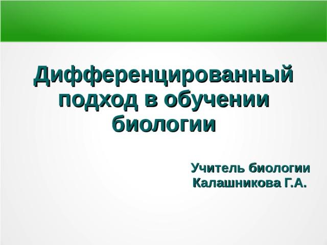 Дифференцированный подход в обучении биологии  Учитель биологии Калашникова Г.А.