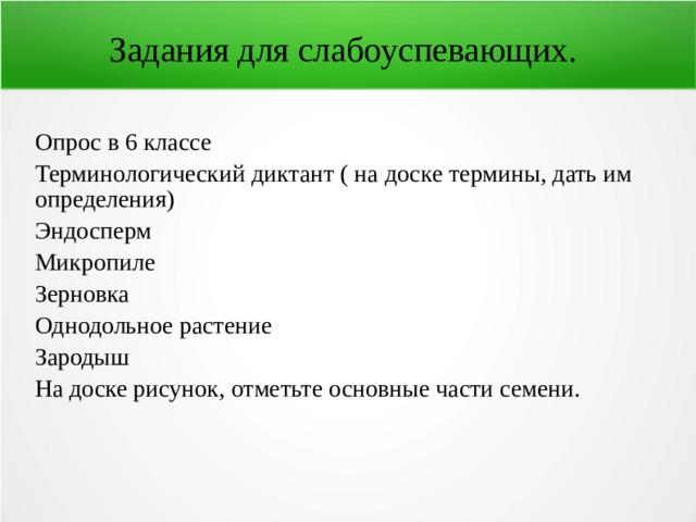 Задания для слабоуспевающих. Опрос в 6 классе Терминологический диктант ( на доске термины, дать им определения) Эндосперм Микропиле Зерновка Однодольное растение Зародыш На доске рисунок, отметьте основные части семени.
