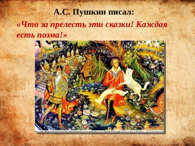 А.С. Пушкин писал: «Что за прелесть эти сказки! Каждая есть поэма!»