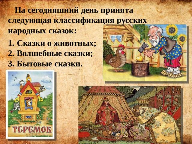 На сегодняшний день принята следующая классификация русских народных сказок: 1. Сказки о животных;  2. Волшебные сказки;  3. Бытовые сказки.