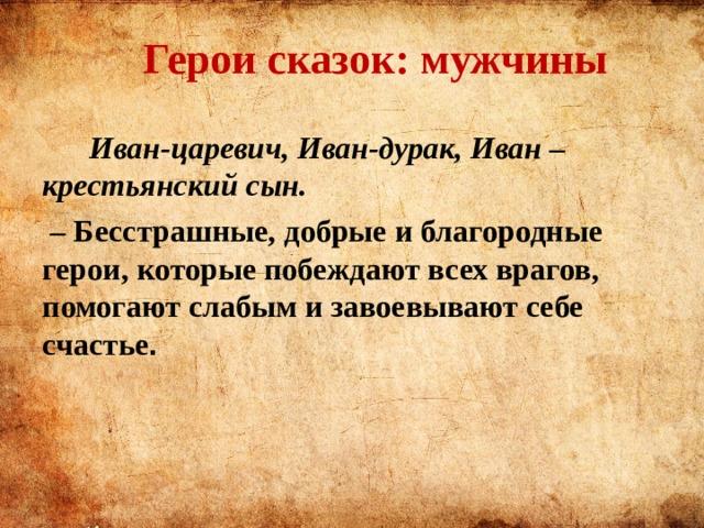Герои сказок:  мужчины  Иван-царевич, Иван-дурак, Иван – крестьянский сын. – Бесстрашные, добрые и благородные герои, которые побеждают всех врагов, помогают слабым и завоевывают себе счастье .