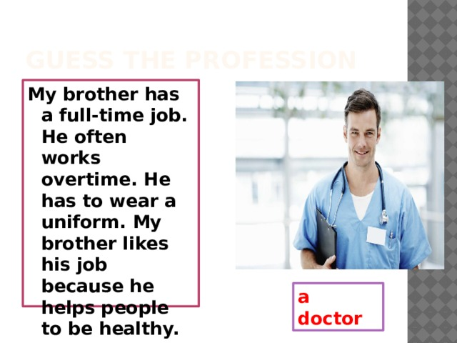 Guess the profession My brother has a full-time job. He often works overtime. He has to wear a uniform. My brother likes his job because he helps people to be healthy. a doctor