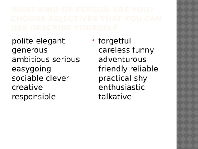 What kind of person are you? Choose adjectives that you can use describe yourself. polite elegant generous ambitious serious easygoing sociable clever creative responsible