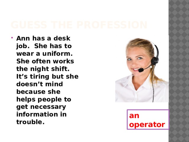 Guess the profession Ann has a desk job. She has to wear a uniform. She often works the night shift. It's tiring but she doesn't mind because she helps people to get necessary information in trouble. an operator