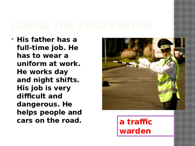 Guess the profession His father has a full-time job. He has to wear a uniform at work. He works day and night shifts. His job is very difficult and dangerous. He helps people and cars on the road. a traffic warden