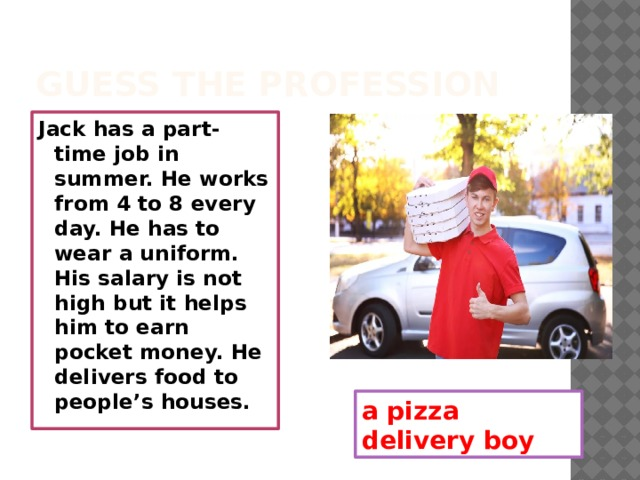 Guess the profession Jack has a part-time job in summer. He works from 4 to 8 every day. He has to wear a uniform. His salary is not high but it helps him to earn pocket money. He delivers food to people's houses. a pizza delivery boy