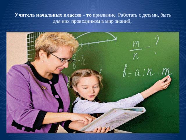 Учитель начальных классов - то призвание. Работать с детьми, быть для них проводником в мир знаний,