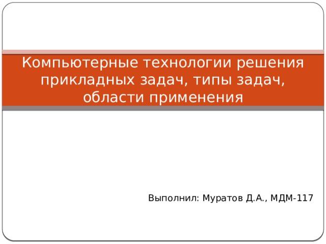 Компьютерные технологии решения прикладных задач, типы задач, области применения Выполнил: Муратов Д.А., МДМ-117