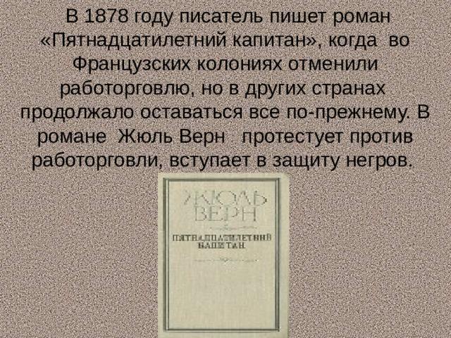 В 1878 году писатель пишет роман «Пятнадцатилетний капитан», когда во Французских колониях отменили работорговлю, но в других странах продолжало оставаться все по-прежнему. В романе Жюль Верн протестует против работорговли, вступает в защиту негров.