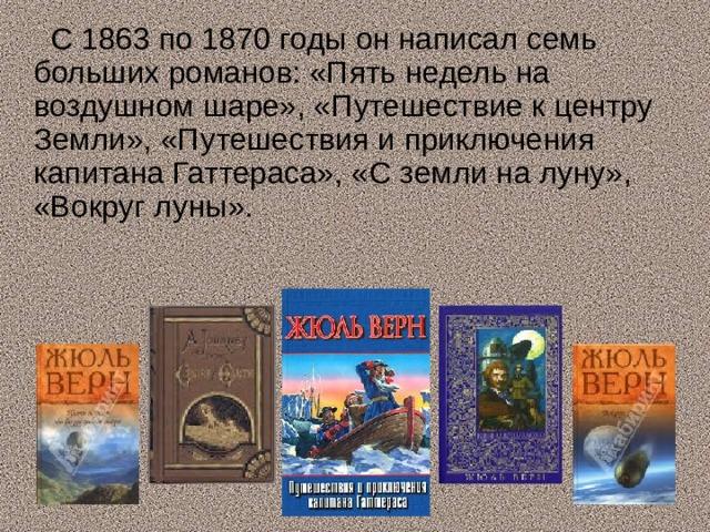 С 1863 по 1870 годы он написал семь больших романов: «Пять недель на воздушном шаре», «Путешествие к центру Земли», «Путешествия и приключения капитана Гаттераса», «С земли на луну», «Вокруг луны».