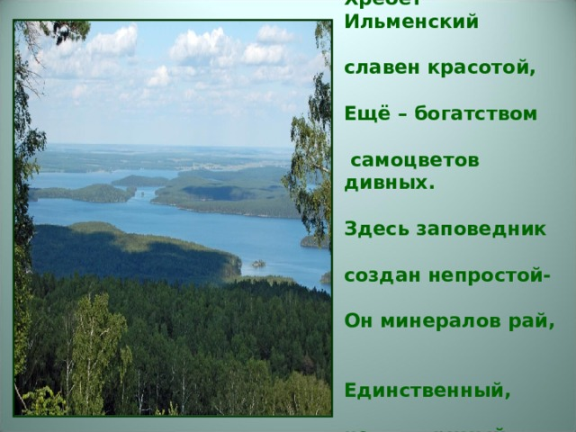 Хребет Ильменский   славен красотой,   Ещё – богатством   самоцветов дивных.   Здесь заповедник   создан непростой-   Он минералов рай,   Единственный,    неповторимый.