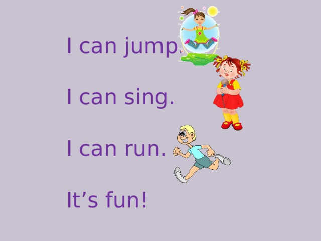I can jump. I can sing. I can run. It's fun!
