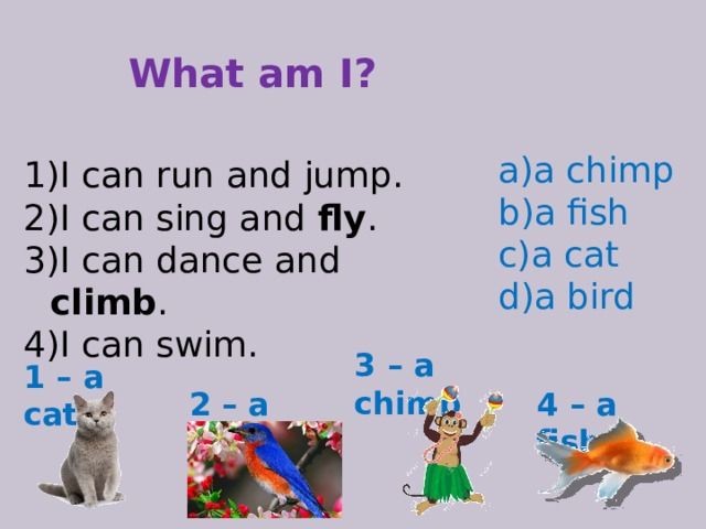 What am I? a chimp a fish a cat a bird I can run and jump. I can sing and fly . I can dance and climb . I can swim. 3 – a chimp 1 – a cat 2 – a bird 4 – a fish