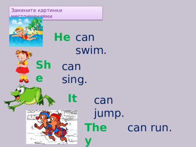 Замените картинки местоимениями can swim. He  She  can sing. It  can jump. can run. They
