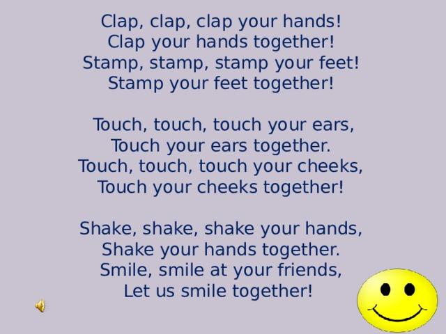 Clap, clap, clap your hands!  Clap your hands together!  Stamp, stamp, stamp your feet!  Stamp your feet together!    Touch, touch, touch your ears,  Touch your ears together.  Touch, touch, touch your cheeks,  Touch your cheeks together!   Shake, shake, shake your hands,  Shake your hands together.  Smile, smile at your friends,  Let us smile together!