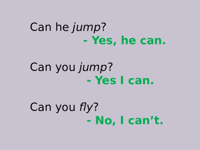 Can he jump ?  - Yes, he can. Can you jump ?  - Yes I can. Can you fly ?  - No, I can't.