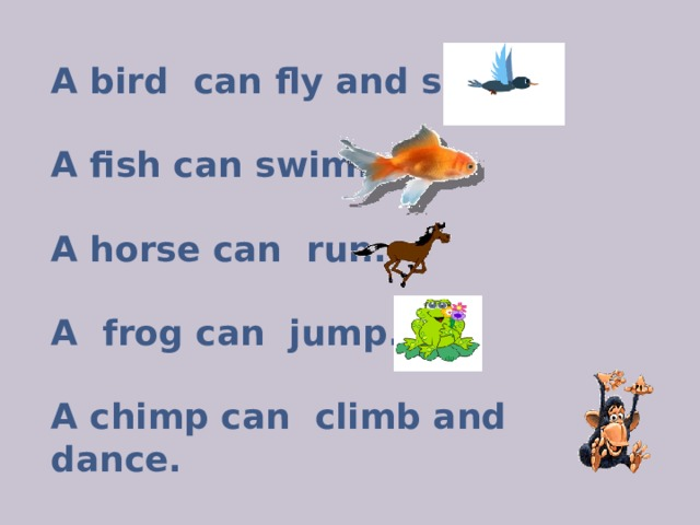 A bird can fly and sing.  A fish can swim.  A horse can run.  A frog can jump.  A chimp can climb and dance.